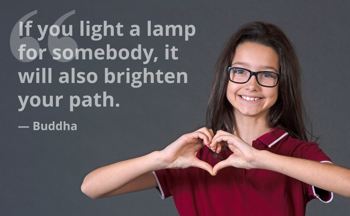 If you light a lamp for somebody, it will also brighten your path. — Buddha