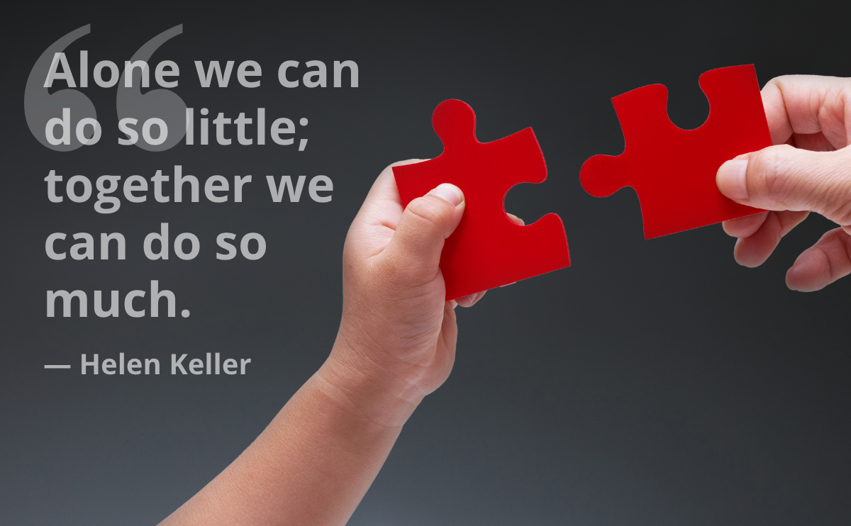 Alone we can do so little; together we can do so much. — Helen Keller