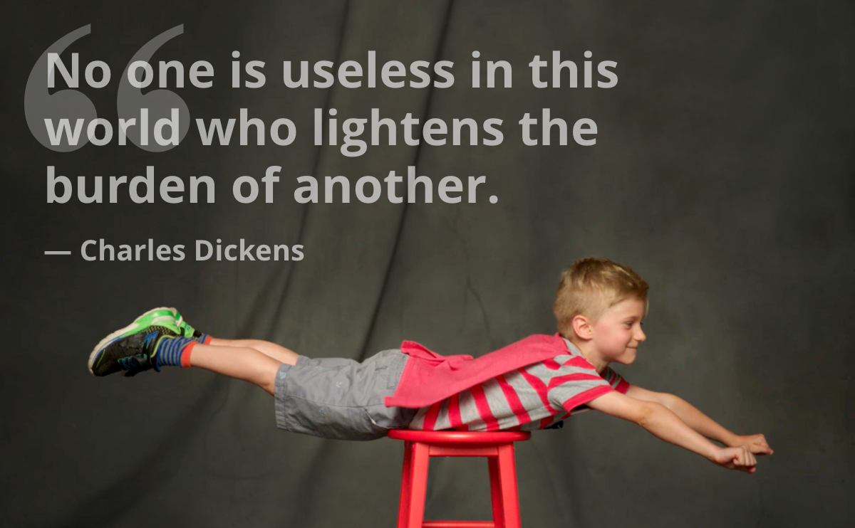 No one is useless in this world who lightens the burden of another. — Charles Dickens