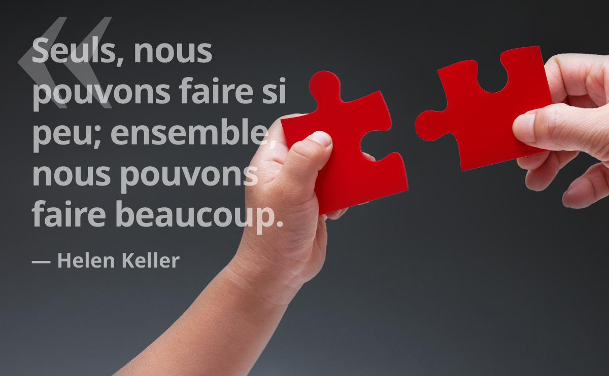 Seuls, nous pouvons faire si peu; ensemble nous pouvons faire beaucoup. — Helen Keller