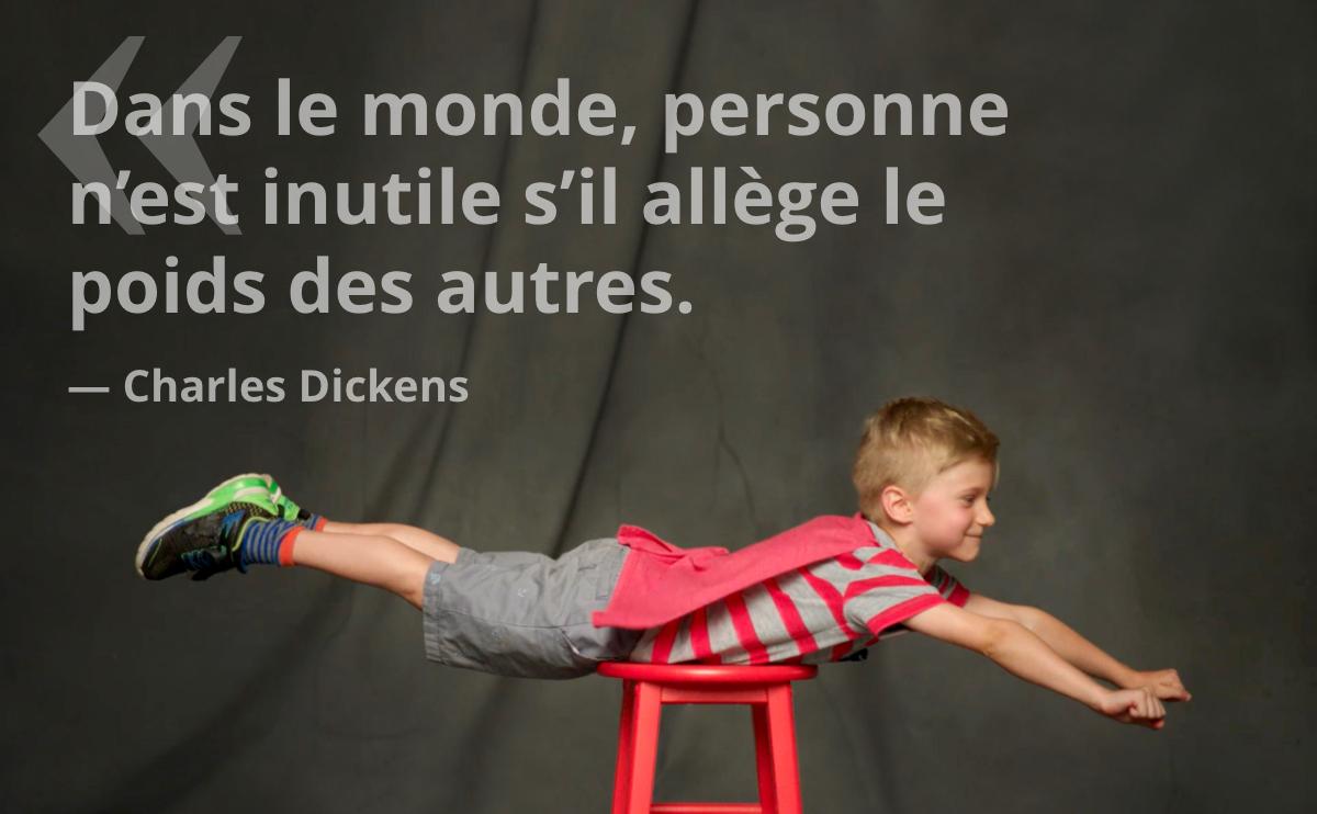 Dans le monde, personne n'est inutile sèil allège le poids des autres. — Charles Dickens